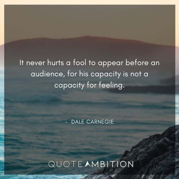 Dale Carnegie Quotes - It never hurts a fool to appear before an audience.