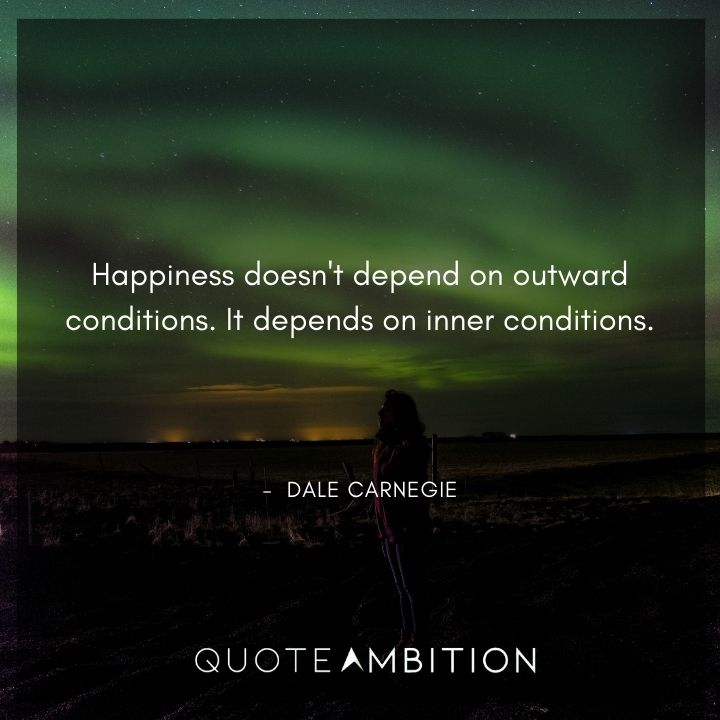 Dale Carnegie Quotes - Happiness doesn't depend on outward conditions.