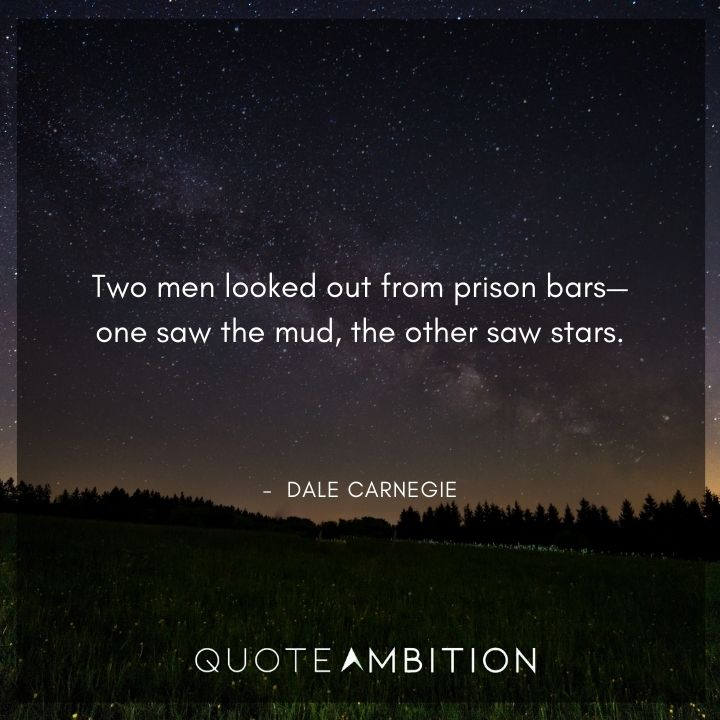 Dale Carnegie Quotes - Two men looked out from prison bars - one saw the mud, the other saw stars.