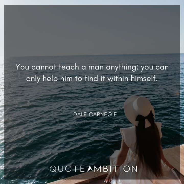 Dale Carnegie Quotes - You cannot teach a man anything; you can only help him to find it within himself.