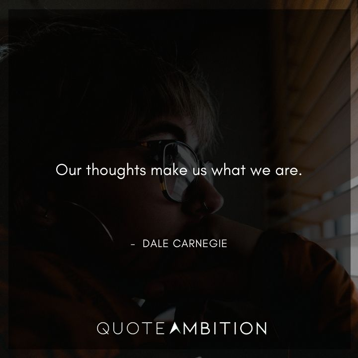 Dale Carnegie Quotes - Our thoughts make us what we are.