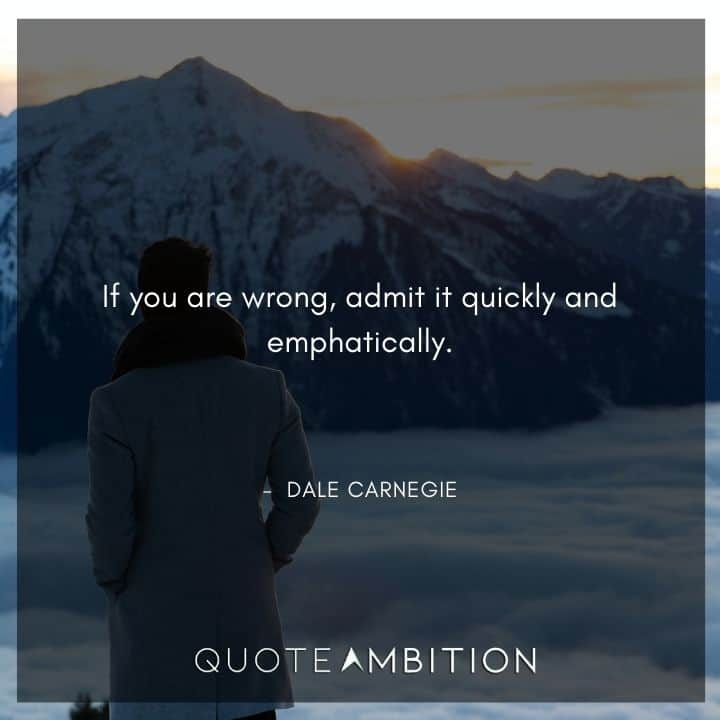Dale Carnegie Quotes - If you are wrong, admit it quickly and emphatically.