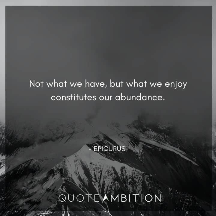 Epicurus Quote - Not what we have, but what we enjoy constitutes our abundance.