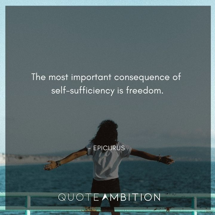 Epicurus Quote - The most important consequence of self-sufficiency is freedom.
