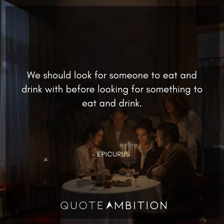 Epicurus Quote - We should look for someone to eat and drink with before looking for something to eat and drink.