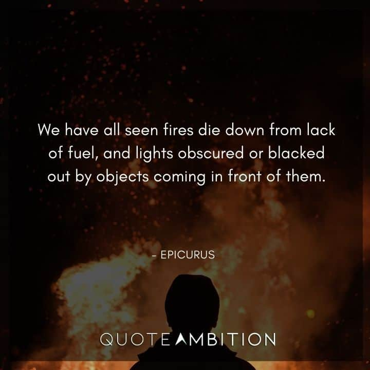 Epicurus Quote - We have all seen fires die down from lack of fuel, and lights obscured or blacked out by objects coming in front of them.