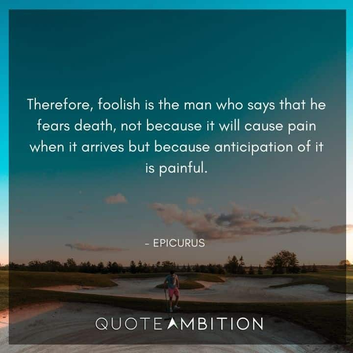 Epicurus Quote - Therefore, foolish is the man who says that he fears death, not because it will cause pain when it arrives but because anticipation of it is painful.