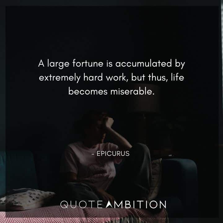 Epicurus Quote - A large fortune is accumulated by extremely hard work, but thus, life becomes miserable.