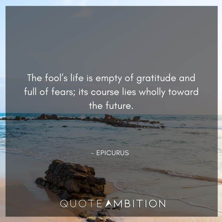 Epicurus Quote - The fool's life is empty of gratitude and full of fears; its course lies wholly toward the future. that can be given to it in nature and brought under its concepts.