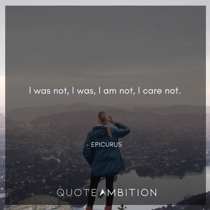Epicurus Quote - I was not, I was, I am not, I care not.