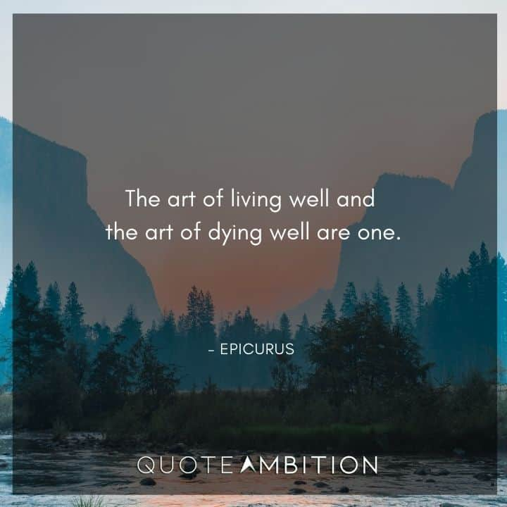 Epicurus Quote - The art of living well and the art of dying well are one.