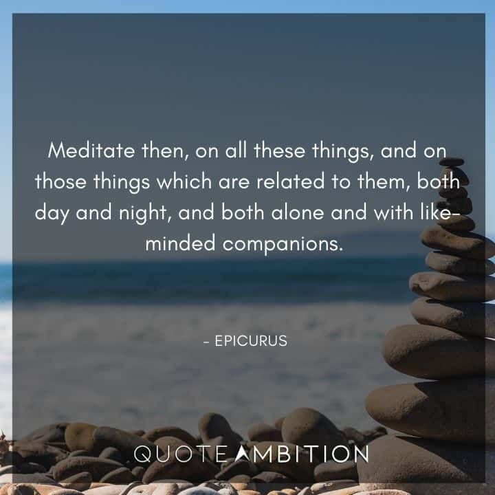 Epicurus Quote - Meditate then, on all these things, and on those things which are related to them, both day and night, and both alone and with like-minded companions.