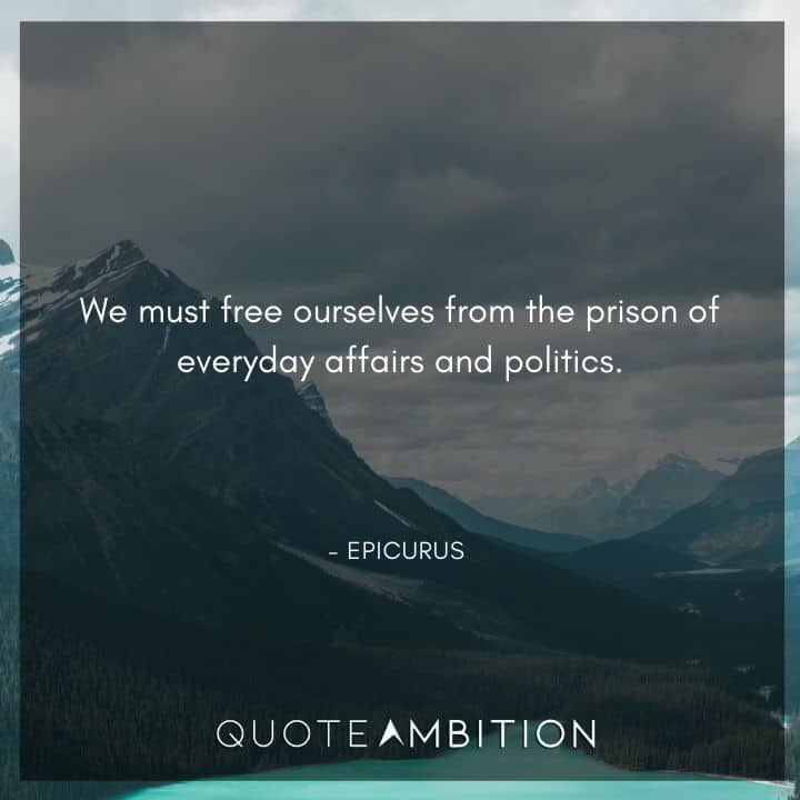 Epicurus Quote - We must free ourselves from the prison of everyday affairs and politics.
