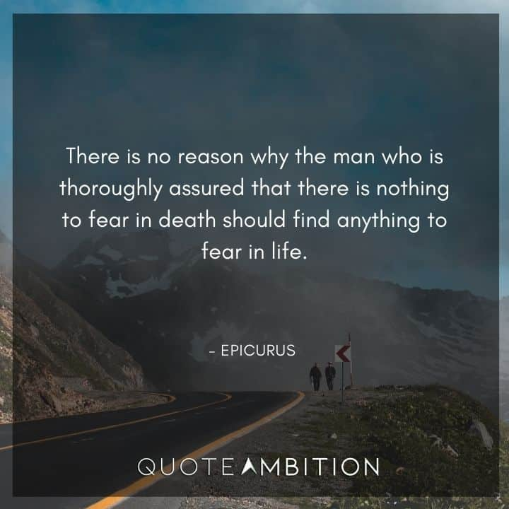 Epicurus Quote - There is no reason why the man who is thoroughly assured that there is nothing to fear in death should find anything to fear in life.