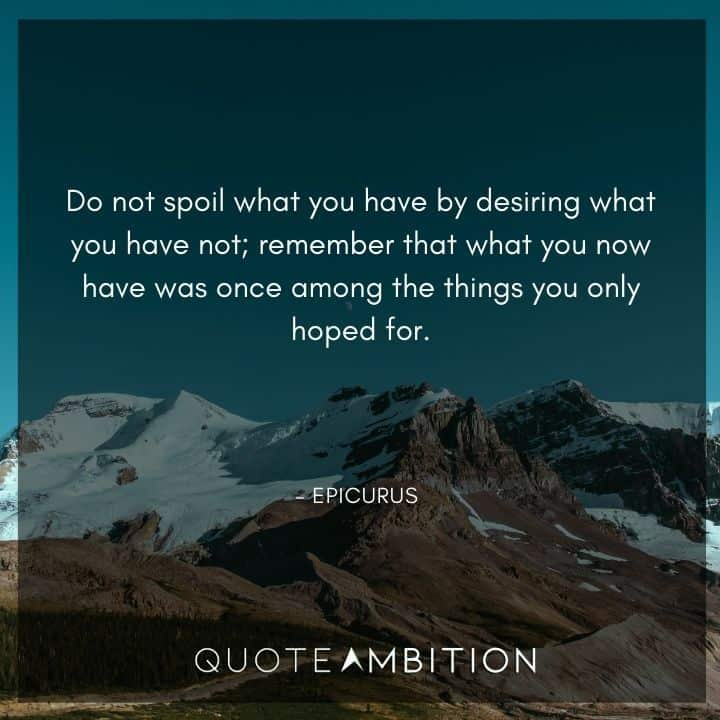 Epicurus Quote - Do not spoil what you have by desiring what you have not.