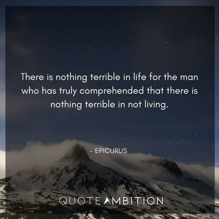 Epicurus Quote - There is nothing terrible in life for the man who has truly comprehended that there is nothing terrible in not living.