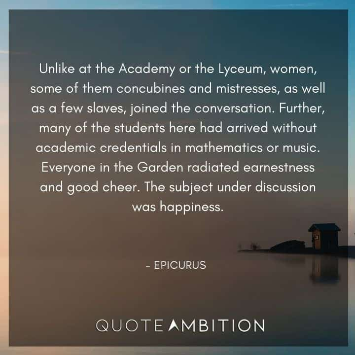 Epicurus Quote - Unlike at the Academy or the Lyceum, women, some of them concubines and mistresses, as well as a few slaves, joined the conversation.