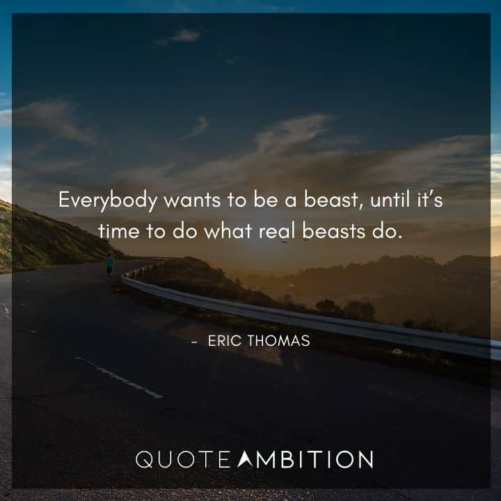 Eric Thomas Quotes - Everybody wants to be a beast, until it's time to do what real beasts do.