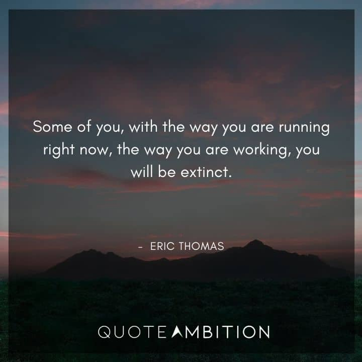 Eric Thomas Quotes - Some of you, with the way you are running right now, the way you are working, you will be extinct.