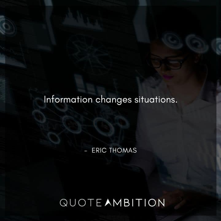 Eric Thomas Quotes - Information changes situations.
