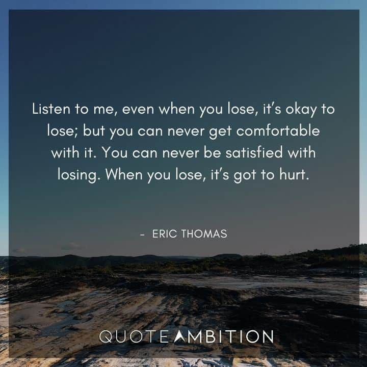 Eric Thomas Quotes - You can never be satisfied with losing.