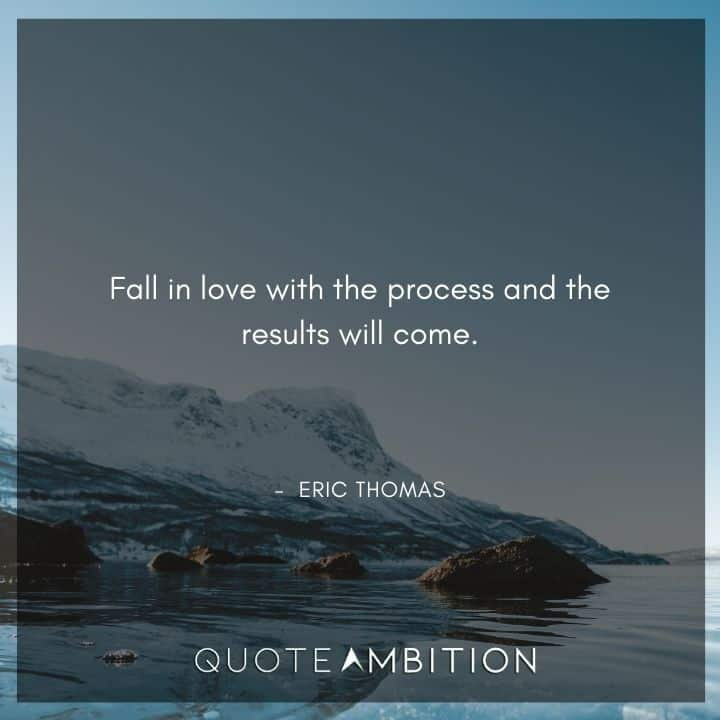 Eric Thomas Quotes - Fall in love with the process and the results will come.