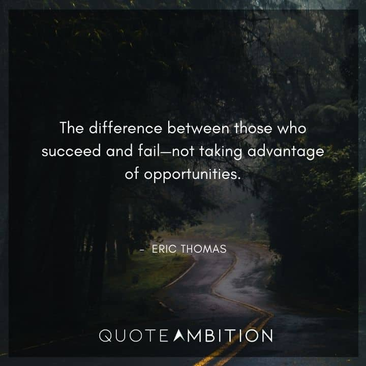 Eric Thomas Quotes - The difference between those who succeed and fail - not taking advantage of opportunities.