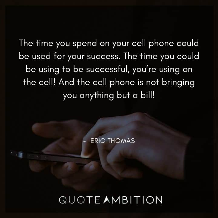 Eric Thomas Quotes - The time you spend on your cell phone could be used for your success.