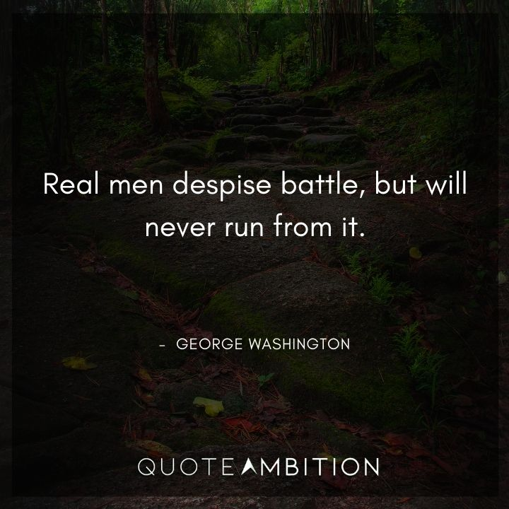 George Washington Quotes - Real men despise battle, but will never run from it.