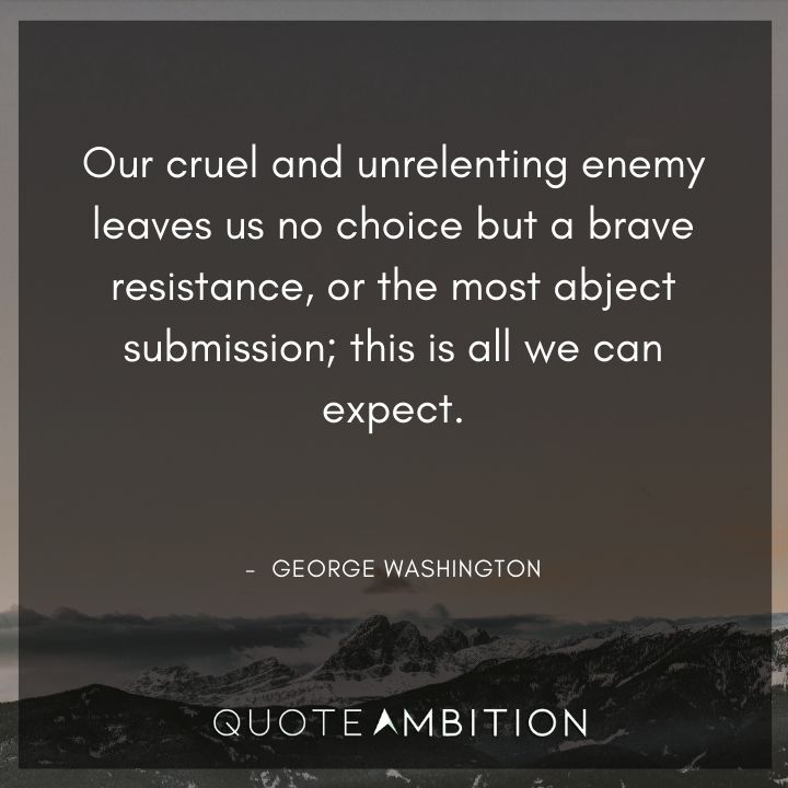 George Washington Quotes - Our cruel and unrelenting enemy leaves us no choice but a brave resistance.