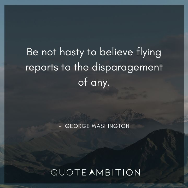 George Washington Quotes - Be not hasty to believe flying reports to the disparagement of any.