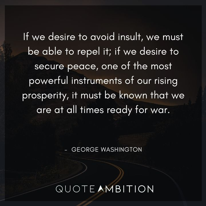 George Washington Quotes - If we desire to avoid insult, we must be able to repel it.
