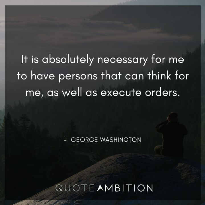 George Washington Quotes - It is necessary for me to have persons that can think for me.