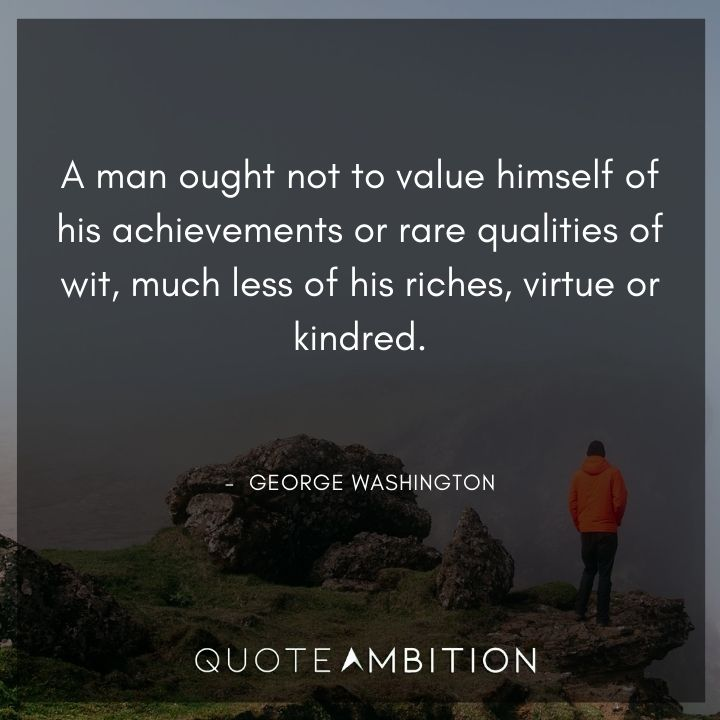 George Washington Quotes - A man ought not to value himself of his achievements.