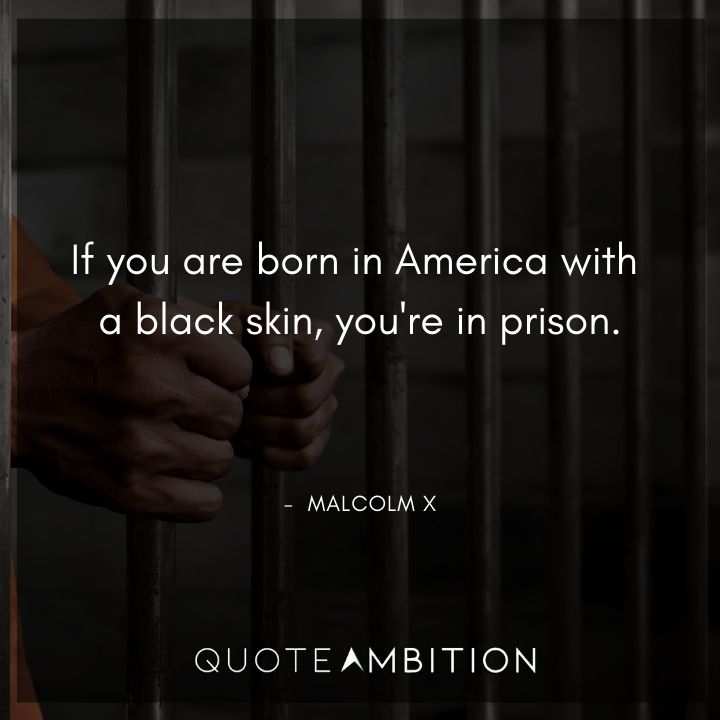 Malcolm X Quotes - If you are born in America with a black skin, you're in prison.