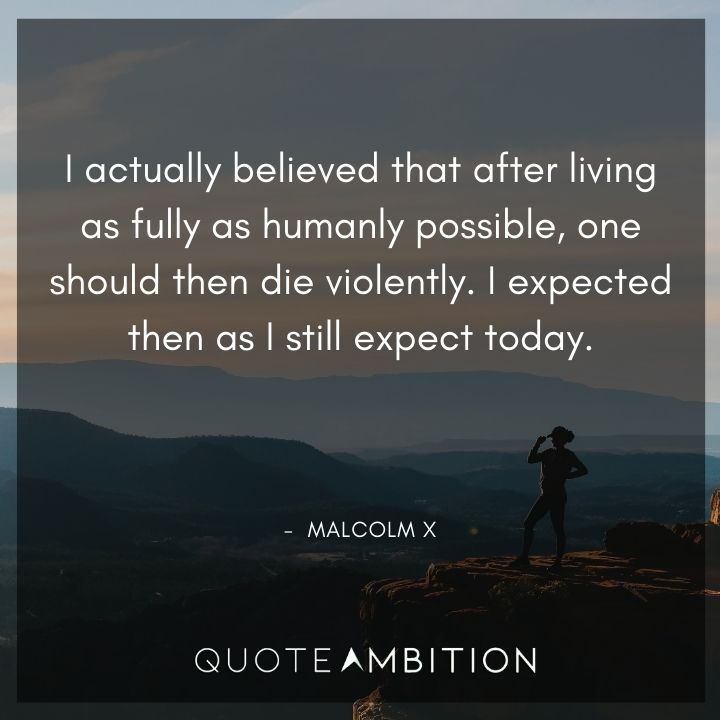 Malcolm X Quotes - I actually believed that after living as fully as humanly possible, one should then die violently.
