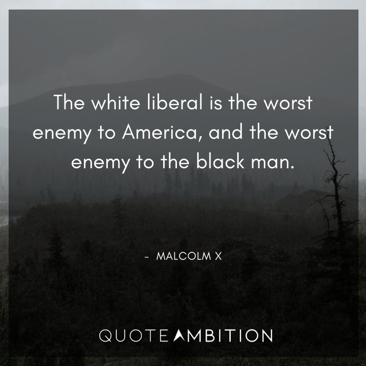 Malcolm X Quotes - The white liberal is the worst enemy to America.