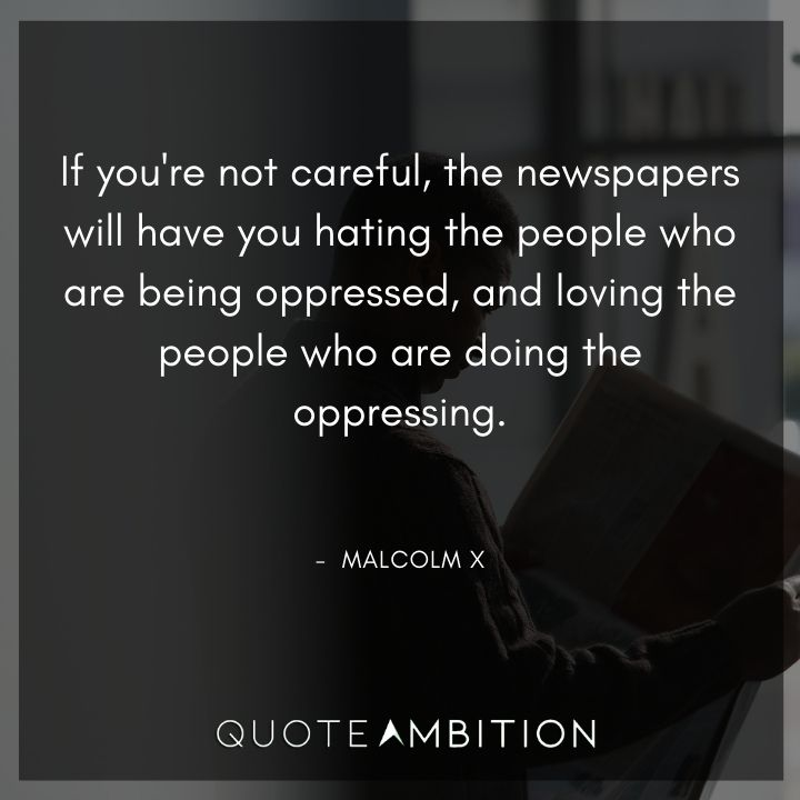 Malcolm X Quotes - If you're not careful, the newspapers will have you hating the people.