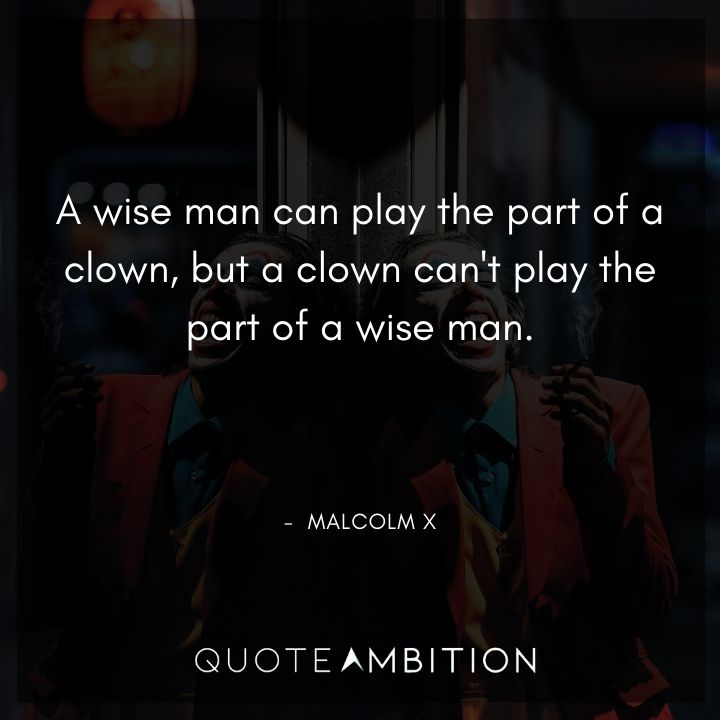 Malcolm X Quotes - A wise man can play the part of a clown.