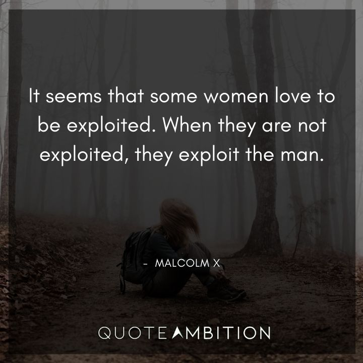 Malcolm X Quotes - It seems that some women love to be exploited.