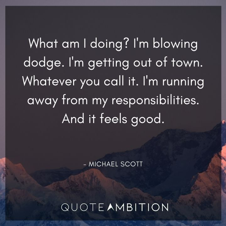 Michael Scott Quotes - What am I doing? I'm blowing dodge.
