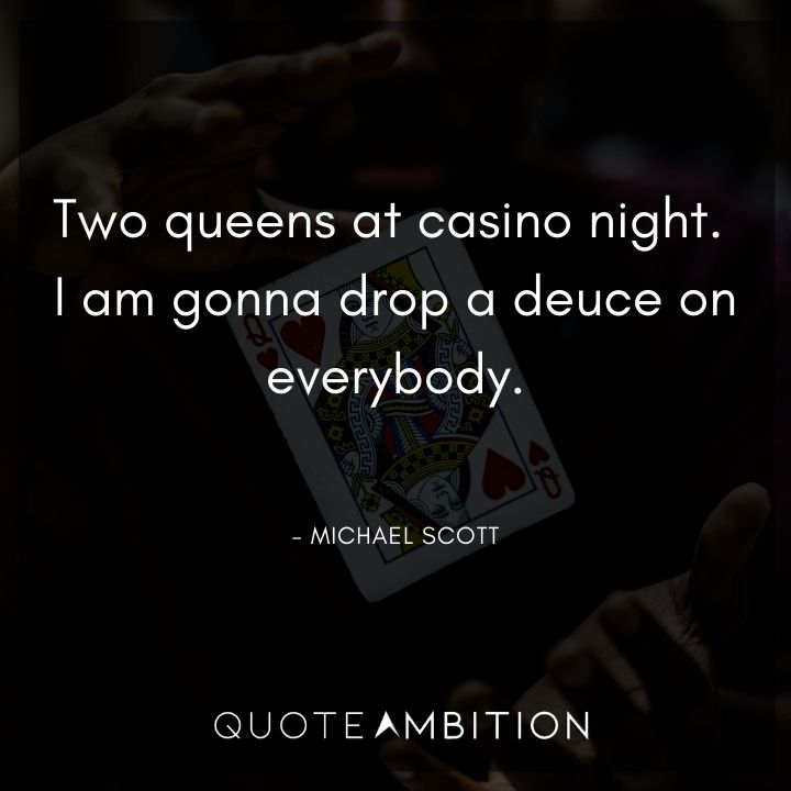 Michael Scott Quotes - Two queens at casino night. I am gonna drop a deuce on everybody.