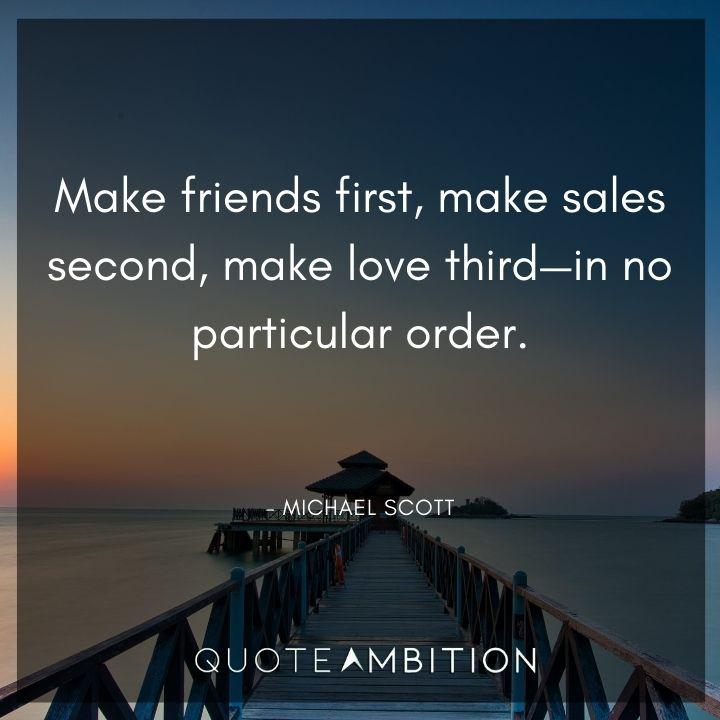 Michael Scott Quotes - Make friends first, make sales second, make love third.