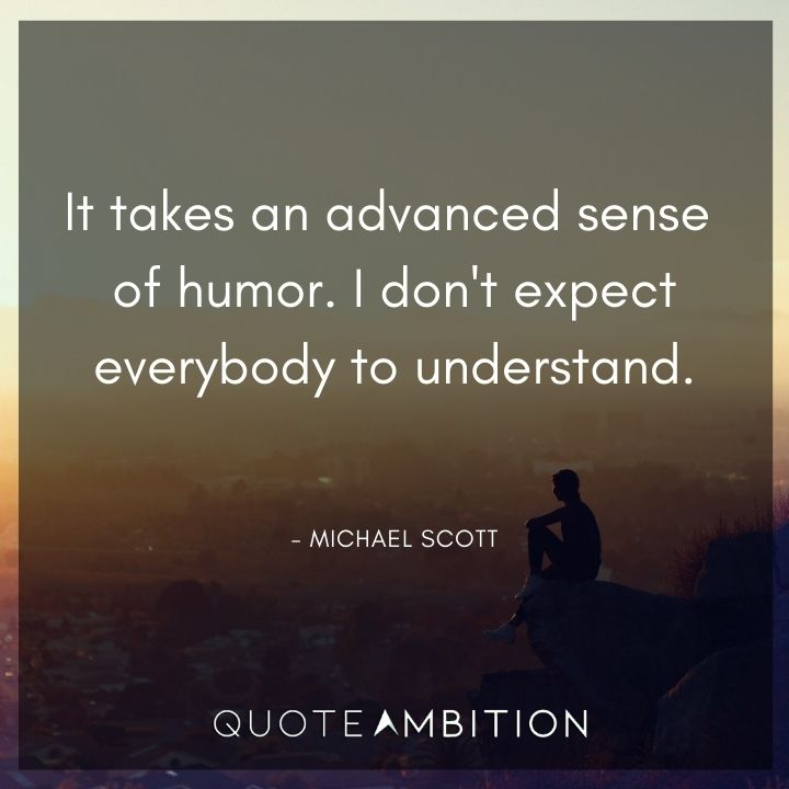 Michael Scott Quotes - It takes an advanced sense of humor. I don't expect everybody to understand.