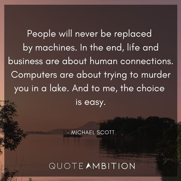 Michael Scott Quotes - People will never be replaced by machines.