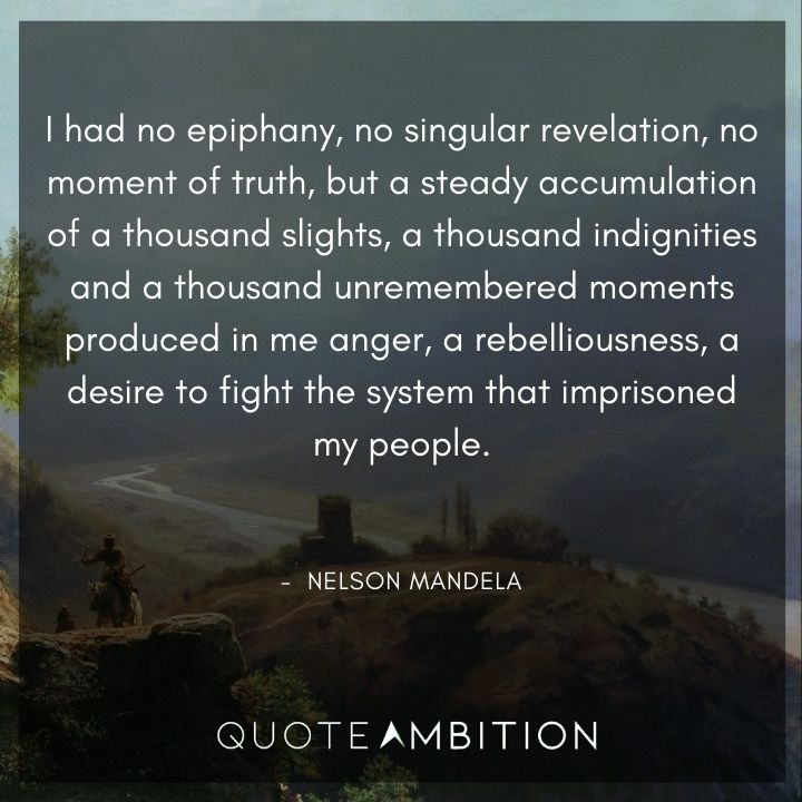 Nelson Mandela Quotes - I had no epiphany, no singular revelation, no moment of truth, but a steady accumulation of a thousand slights.