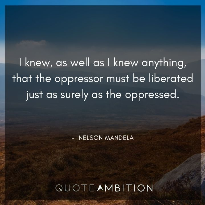Nelson Mandela Quotes - The oppressor must be liberated just as surely as the oppressed.