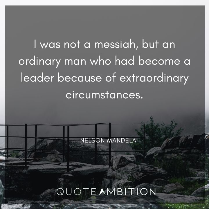 Nelson Mandela Quotes - I was not a messiah, but an ordinary man.