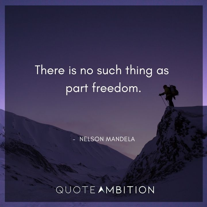 Nelson Mandela Quotes - There is no such thing as part freedom.