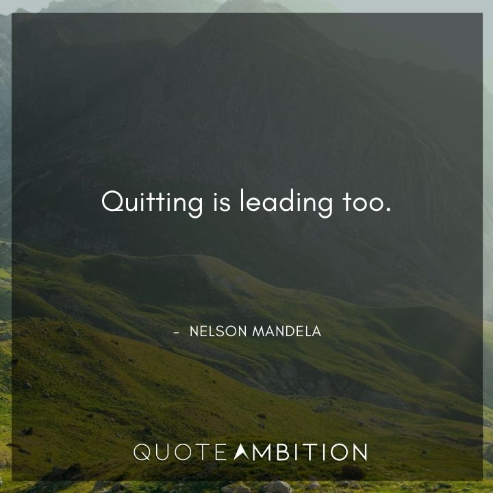 Nelson Mandela Quotes - Quitting is leading too.